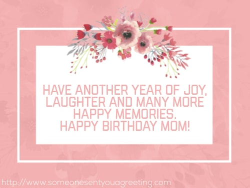 Have another year of joy laughter and many more happy memories happy birthday Mom