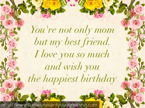 You're not only mom but my best friend. I love you so much and wish you the happiest birthday