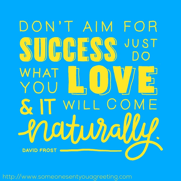 Don't aim for success just do what you love and it will come naturally quote