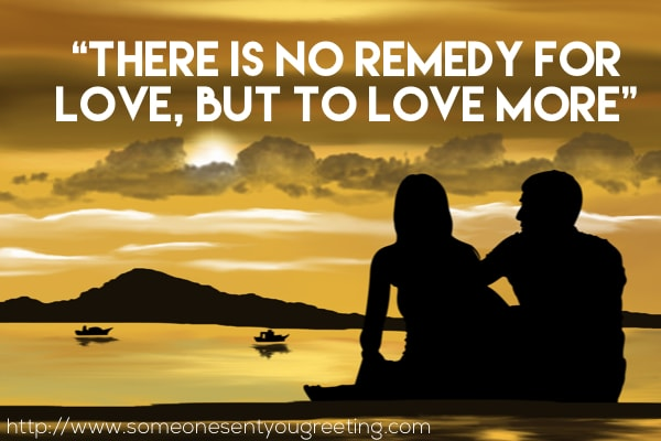 There is no remedy for love but to love more quote