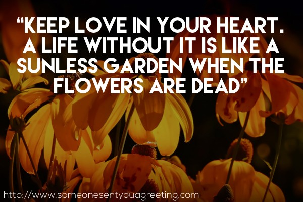 Keep love in your heart. A life without it is like a sunless garden when the flowers are dead Oscar Wilde quote