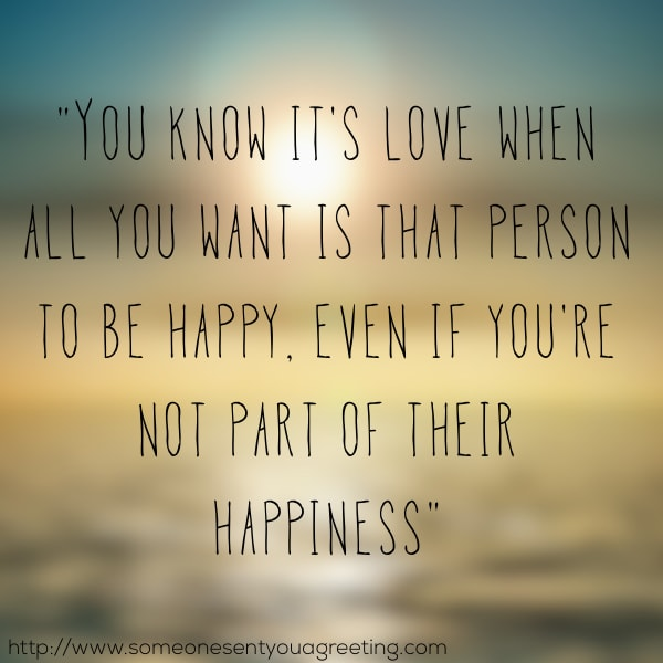 You know it's love when all you want is that person to be happy, even if you're not part of their happiness