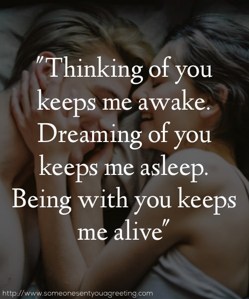 Thinking of you keeps me awake. Dreaming of you keeps me asleep. Being with you keeps me alive