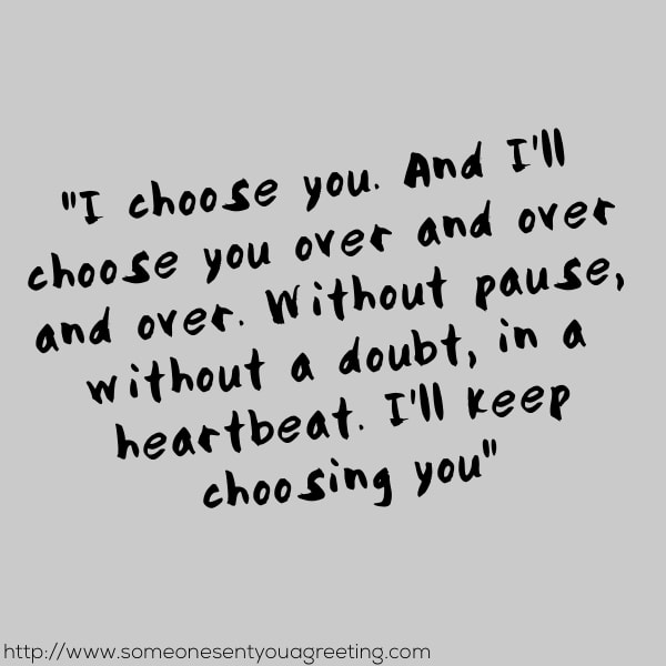 I choose you and I'll choose you over and over. Without pause, without a doubt, in a heartbeat, I will keep choosing you quote