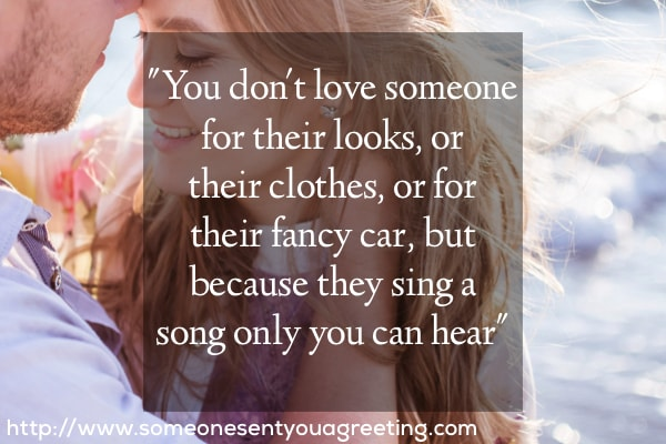 You don't love someone for their looks, or their clothes, or for their fancy car, but because they sing a song only you can hear