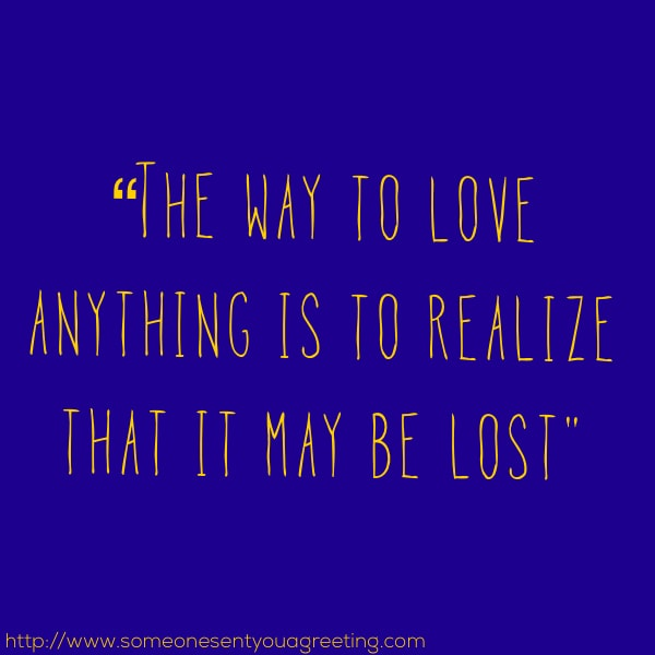 The way to love anything is to realize that it may be lost