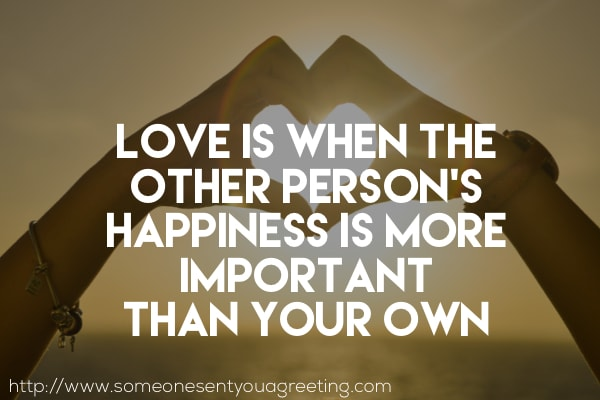 Love is when the other person's happiness is more important than your own saying