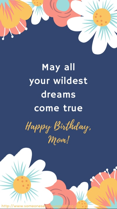 May all your wildest dreams come true happy birthday mom