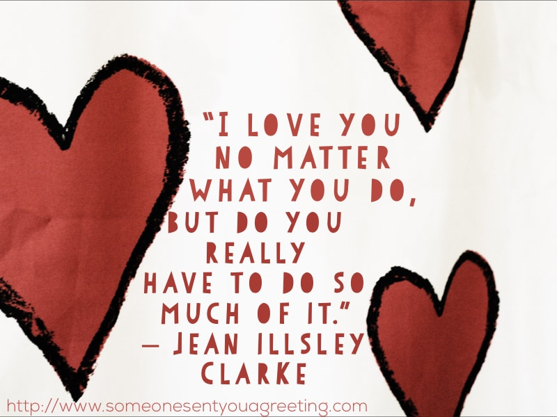 I love you no matter what you do, but do you really have to do so much of it Jean illsley Clarke funny quote