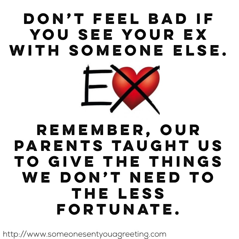 Don't feel bad if you see your ex with someone else. Remember, our parents taught us to give the things we don't need to the less fortunate hilarious quote