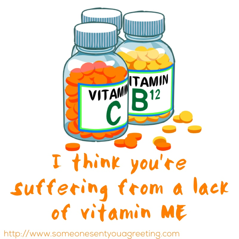 I think you're suffering from a lack of vitamin me funny quote about love