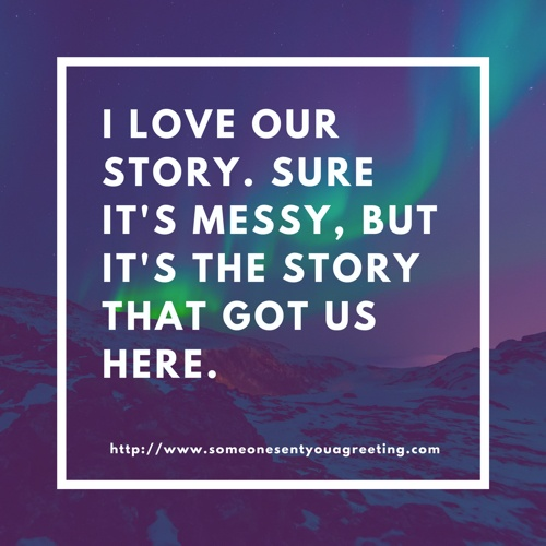 I love our story sure it's messy but it's the story that got us here
