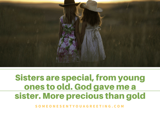 Sisters are special, from young ones to old. God gave me a sister. More precious than gold