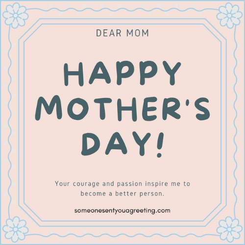 happy Mother's Day your courage and passion inspire me to become a better person